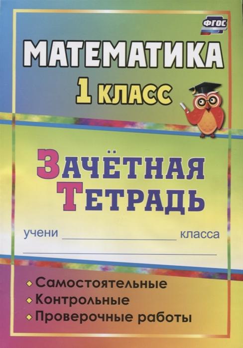 Воронина М., Субботина О., Гугучкина А. Математика 1 класс Зачетная тетрадь Самостоятельные контрольные проверочные работы