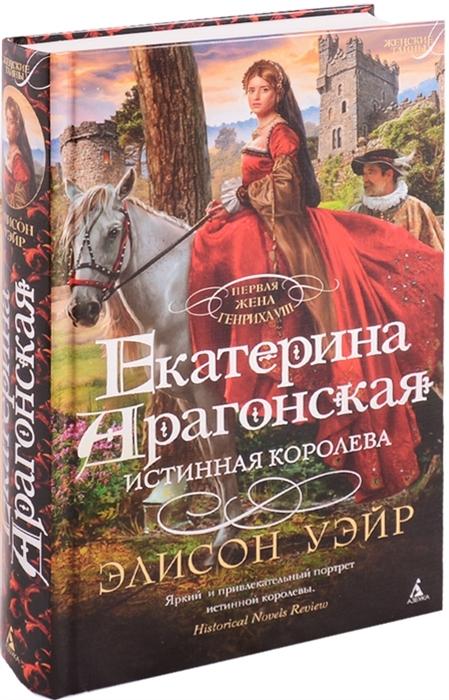 Уэйр Э. Екатерина Арагонская Истинная королева