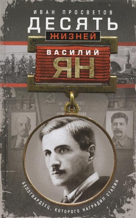 Просветов И. Десять жизней Василия Яна Белогвардеец которого наградил Сталин юрий галенович десять жизней ван мина