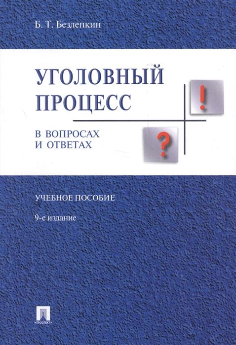 Безлепкин Б. Уголовный процесс в вопросах и ответах Учебное пособие
