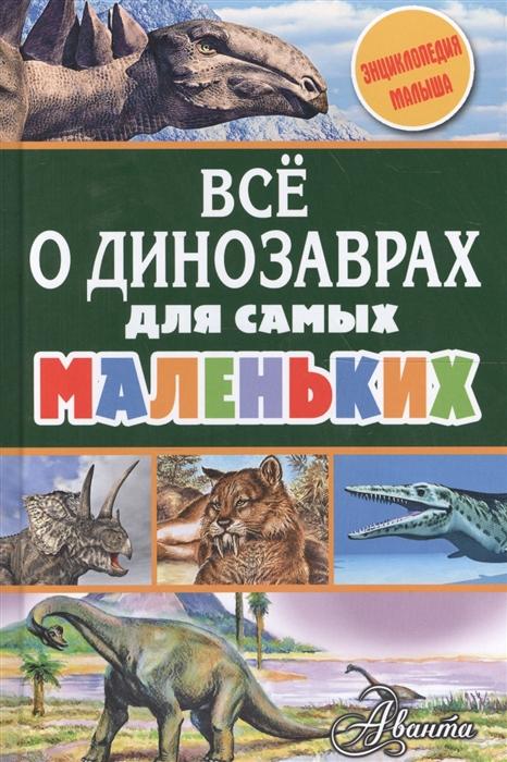 Купить Все о динозаврах для самых маленьких, Аванта, Естественные науки