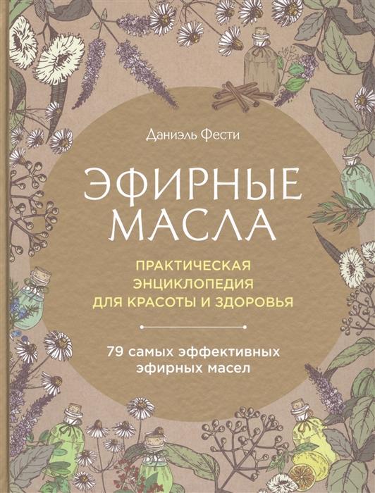 Фести Д. Эфирные масла Практическая энциклопедия для красоты и здоровья антицеллюлитные эфирные масла для массажа