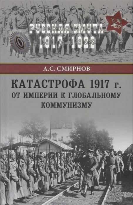 Смирнов А. Катастрофа 1917 г От империи к глобальному коммунизму