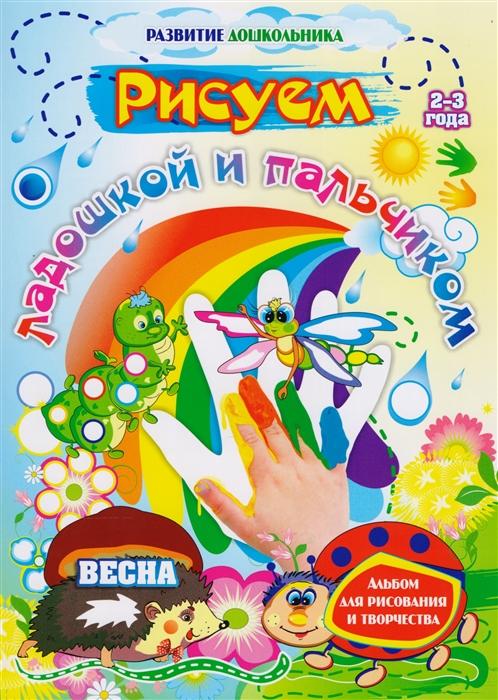 Кудрявцева Е., Славина Т. Рисуем ладошкой и пальчиком Весна Альбом для рисования и творчества 2-3 года цены онлайн