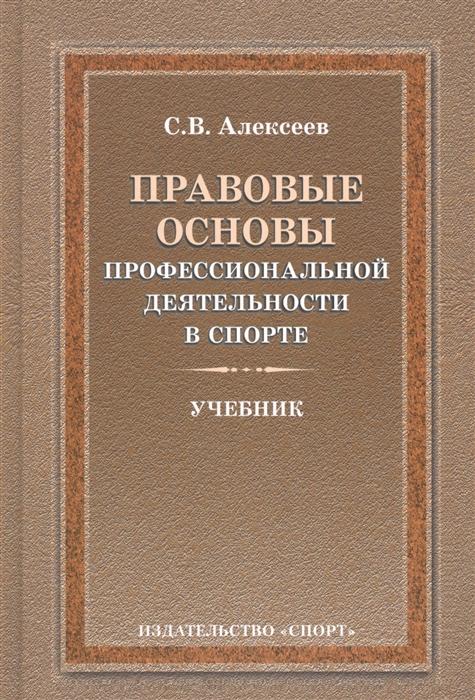 Алексеев С. Правовые основы профессиональной деятельности в спорте Учебник