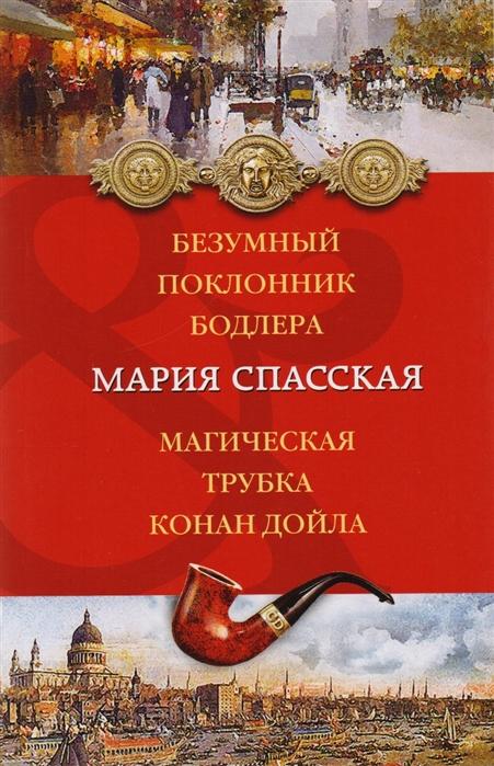 Спасская М. Безумный поклонник Бодлера Магическая трубка Конан Дойла