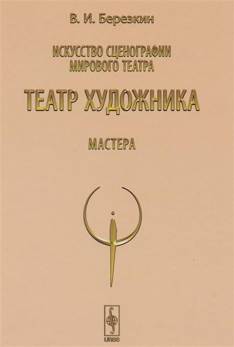 Березкин В. Искусство сценографии мирового театра Том 5 Театр художника Мастера