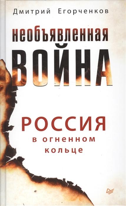Егорченков Д. Необъявленная война Россия в огненном кольце