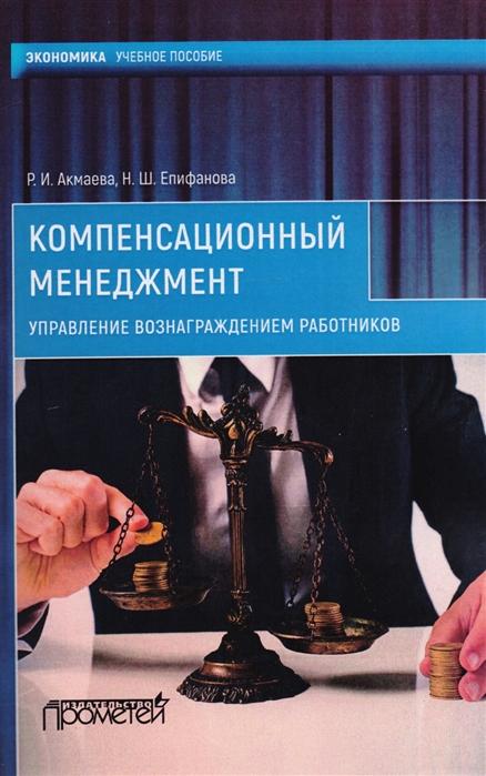 Акмаева Р., Епифанова Н. Компенсационный менеджмент Управление вознаграждением работников ролики епифанова