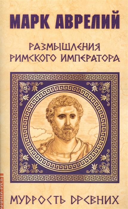 Марк Аврелий Размышления римского императора марк аврелий марк аврелий размышления
