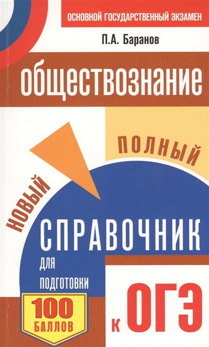 Баранов П. Обществознание 9 класс Новый полный справочник для подготовки к ОГЭ