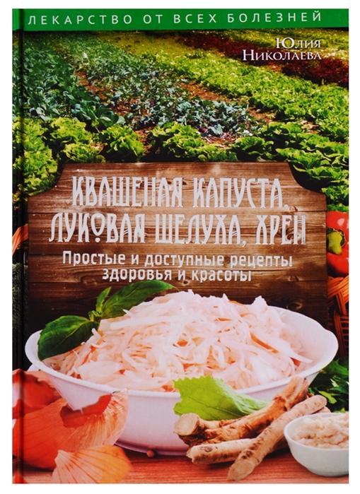 Николаева Ю. Квашеная капуста луковая шелуха хрен Простые и доступные рецепты здоровья и красоты