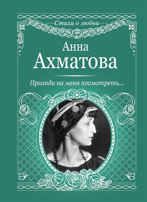 Ахматова А. Приходи на меня посмотреть