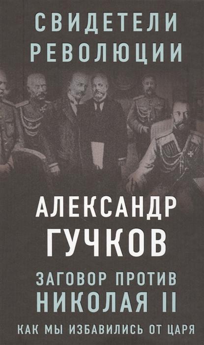 Гучков А. Заговор против Николая II Как мы избавились от царя олег козинкин мировой заговор против россии