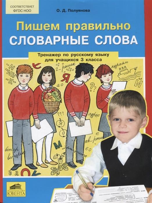 Пишем правильно словарные слова Тренажер по русскому языку для учащихся 3 класса