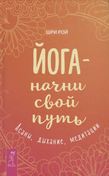 Рой Ш. Йога - начни свой путь Асаны дыхание медитации ошо шри рой жизнь есть экстаз йога практики йога начни голубая книга комплект из 4 книг