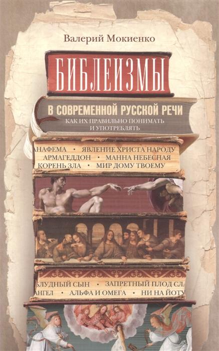 купить Мокиенко В. Библеизмы в современной русской речи Как их правильно понимать и употреблять по цене 287 рублей