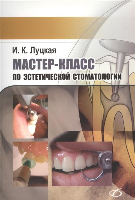 Луцкая И. Мастер-класс по эстетической стоматологии