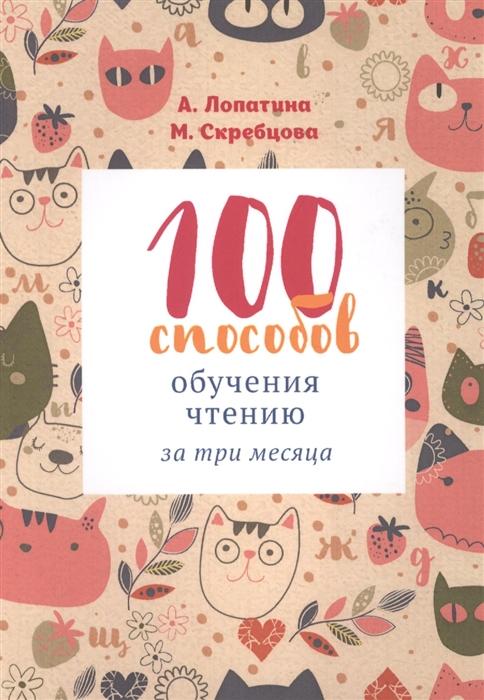 Лопатина А., Скребцова М. 100 способов обучения чтению за 3 месяца лопатина а скребцова м 100 веселых способов научить математике