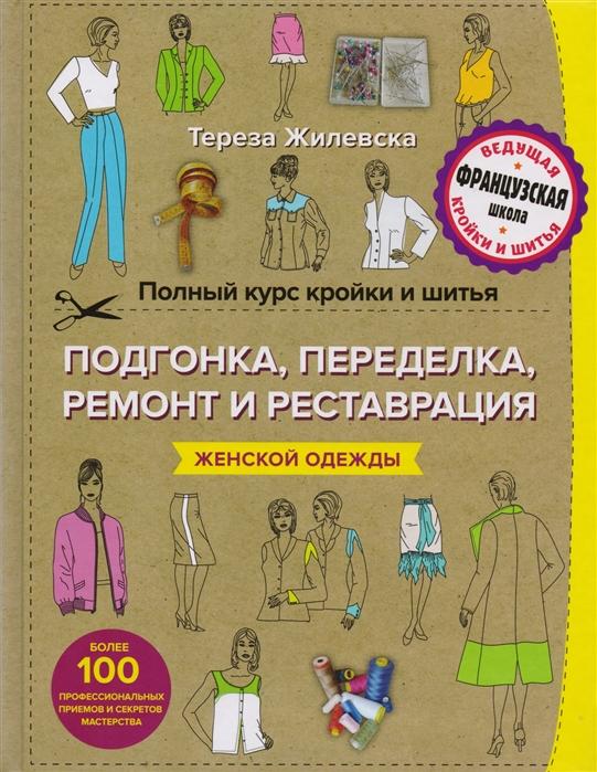 Жилевска Т. Полный курс кройки и шитья Подгонка и переделка ремонт и реставрация женской одежды