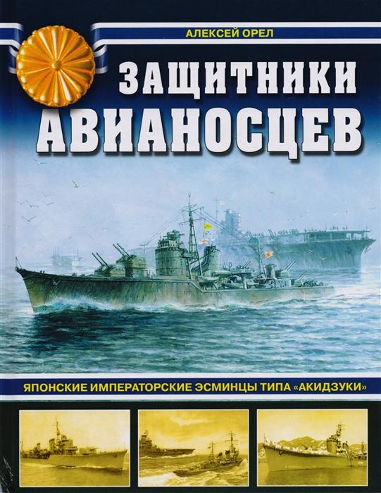 Орел А. Защитники авианосцев Японские императорские эсминцы типа Акидзуки