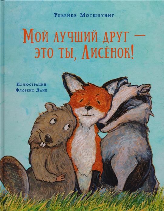 Мотшиуниг У. Мой лучший друг это ты Лисенок битон к книга природы мир вокруг мой лучший друг