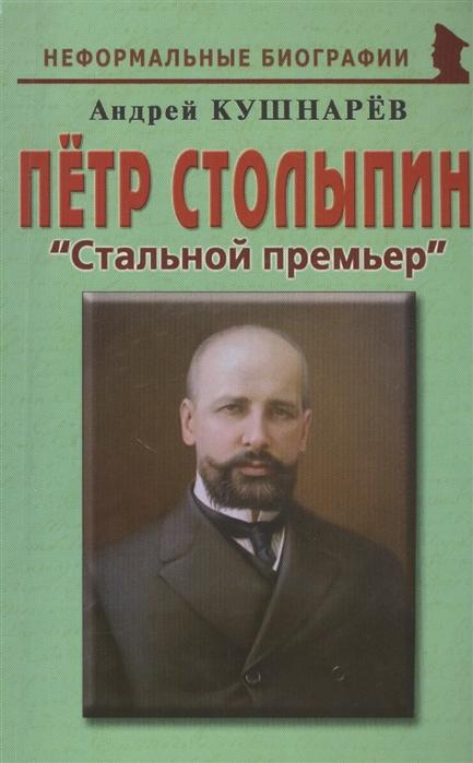 Кушнарев А. Петр Столыпин Стальной премьер