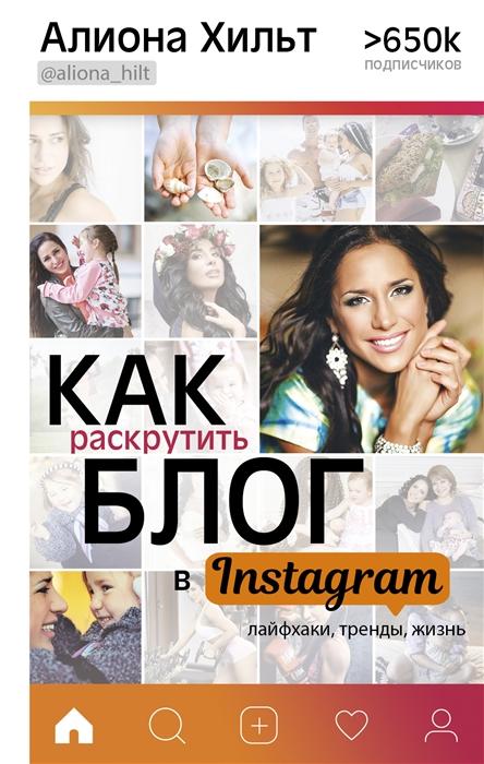 Хильт А. Как раскрутить блог в Instagram лайфхаки тренды жизнь