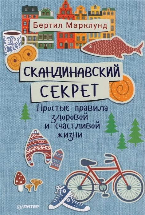 Марклунд Б. Скандинавский секрет Простые правила здоровой и счастливой жизни