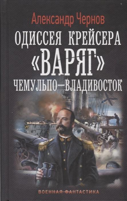 Чернов А. Одиссея крейсера Варяг Чемульпо-Владивосток чернов а одиссея крейсера варяг чемульпо владивосток