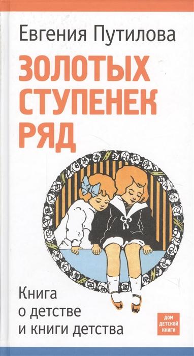 Путилова Е. Золотых ступенек ряд Книга о детстве и книги детства путилова е золотых ступенек ряд книга о детстве и книги детства