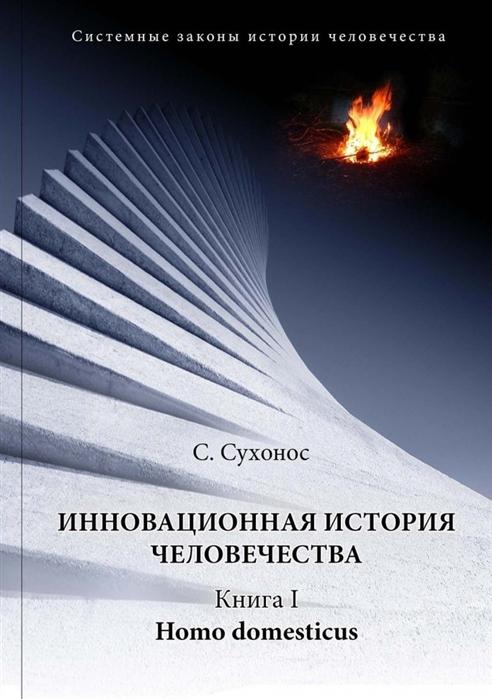 Сухонос С. Инновационная история человечества Книга I Homo domesticus сергей серванкос творец молодость человечества книга4