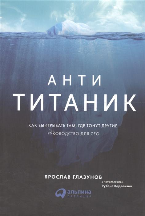 Глазунов Я. Анти-Титаник Как выигрывать там где тонут другие Руководство для CEO