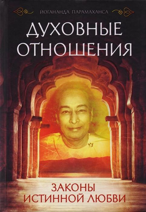 Йогананда П. Духовные отношения Законы истинной любви