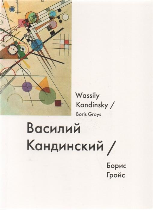 Гройс Б. Василий Кандинский Wassily Kandinsky гройс б gesamtkunstwerk сталин