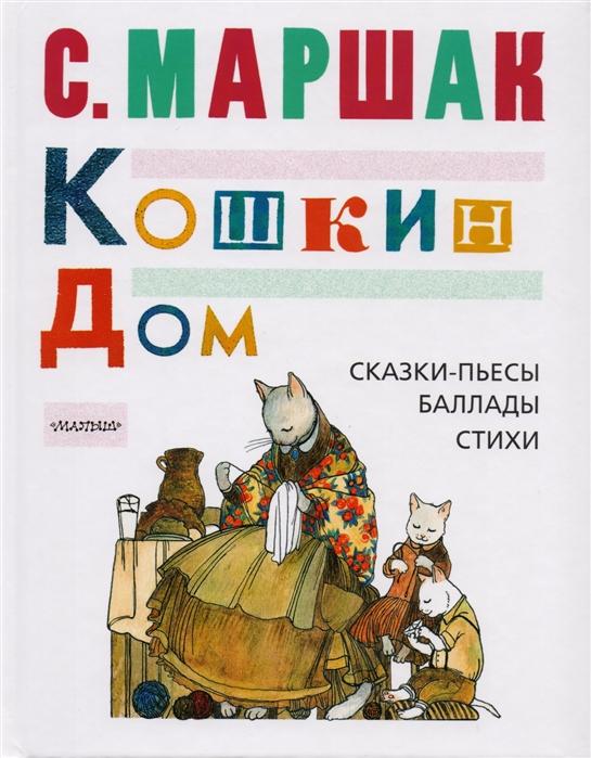 Маршак С. Кошкин дом Сказки-пьесы баллады стихи маршак с я кошкин дом
