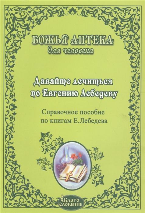 Давайте лечиться по Евгению Лебедеву Справочное пособие по книгам Е Лебедева Давайте лечить рак Давайте лечить все Практика лечения болезней