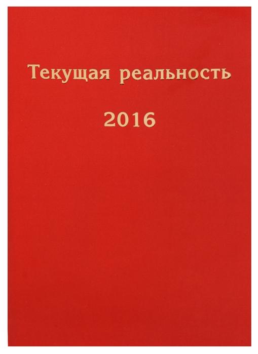 Пономарева Е. (ред.-сост.) Текущая реальность 2016