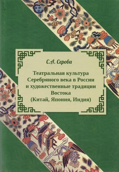 Серова С. Театральная культура Серебряного века в России и художественные традиции Востока Китая Япония Индия