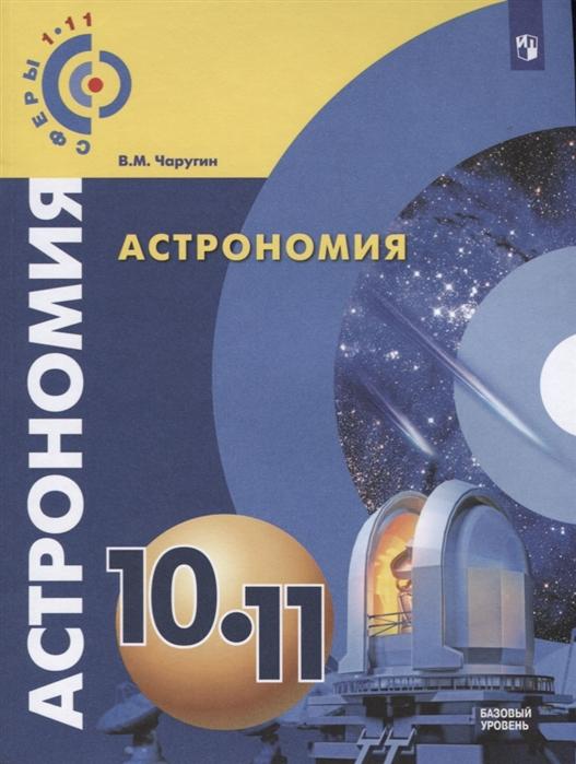 Чаругин В. Астрономия 10-11 классы Учебник Базовый уровень в д симоненко технология 10–11 классы базовый уровень