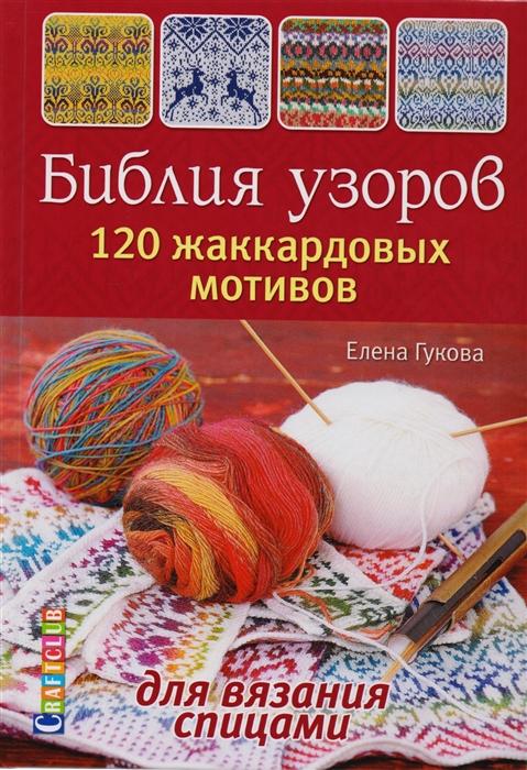 Гукова Е. Библия узоров 120 жаккардовых мотивов для вязания спицами елена гукова библия японских узоров 120 мотивов для вязания спицами