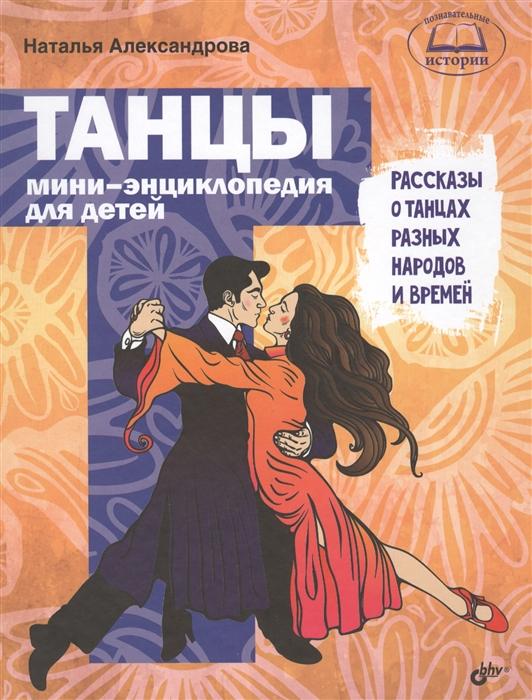Александрова Н. Танцы Мини-энциклопедия для детей Рассказы о танцах разных народов и времен