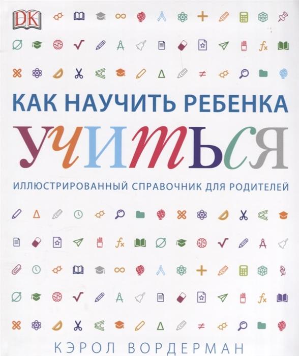 Вордерман К. Как научить ребенка учиться Иллюстрированный справочник для родителей