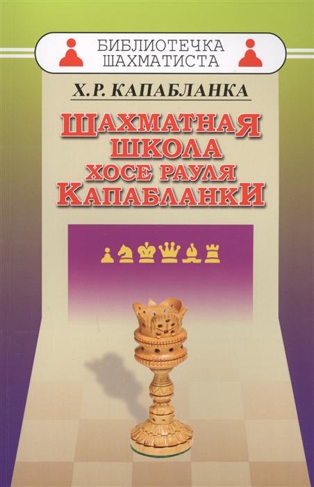 Капабланка Х. Шахматная школа Хосе Рауля Капабланки тигран петросян шахматная школа тиграна петросяна