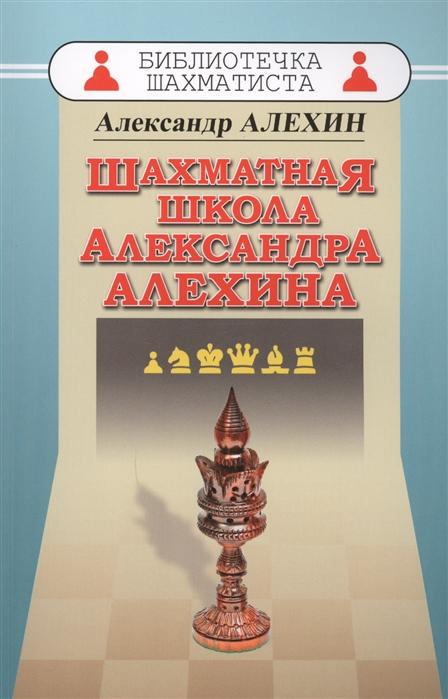 Алехин А. Шахматная школа Александра Алехина тигран петросян шахматная школа тиграна петросяна