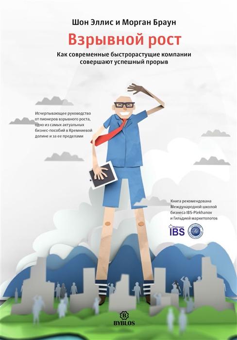 Эллис Ш., Браун М. Взрывной рост Как современные быстрорастущие компании совершают успешный прорыв