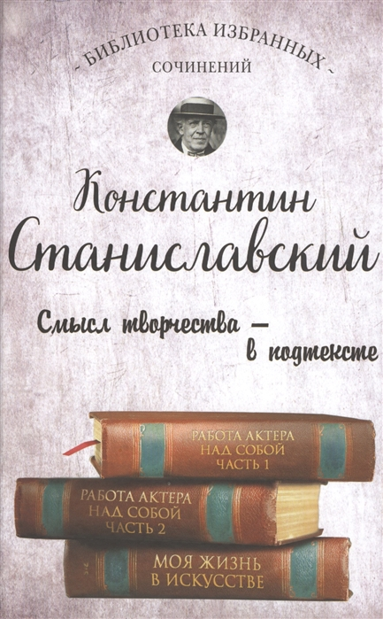 Станиславский К. Работа актера над собой Части 1 и 2 Моя жизнь в искусстве к станиславский работа актера над собой часть 2