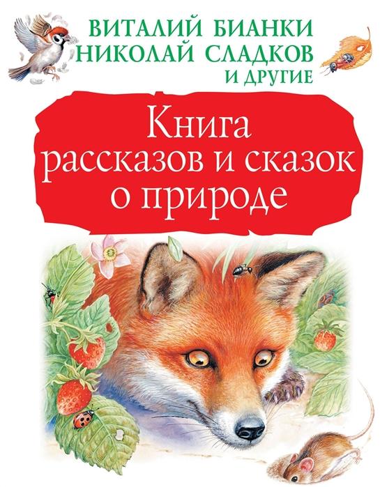 Бианки В., Сладков Н., Шим Э. и др. Книга рассказов и сказок о природе