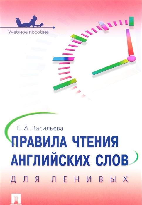 Васильева Е. Правила чтения английских слов для ленивых Учебное пособие