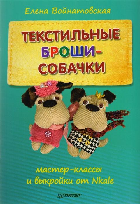 Войнатовская Е. Текстильные броши-собачки мастер-класс и выкройки от Nkale цена